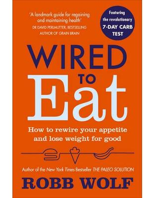 Libraria online eBookshop - Wired to Eat: How to Rewire Your Appetite and Lose Weight for Good - Robb Wolf  - Random House