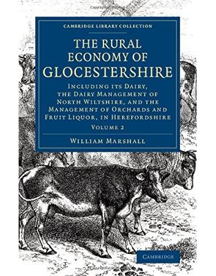 The Rural Economy of Glocestershire: Including its Dairy, Together with the Dairy Management of North Wiltshire, and the Management of Orchards and Fruit Liquor, in Herefordshire (Volume 2)
