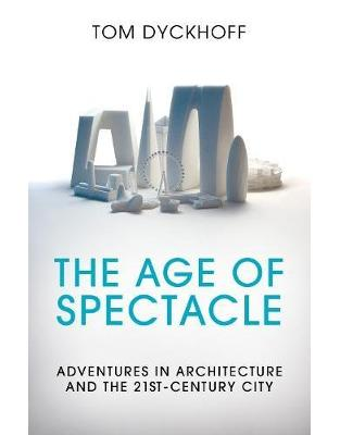 Libraria online eBookshop - The Age of Spectacle: Adventures in Architecture and the 21st-Century City - Tom Dyckhoff  - Random House