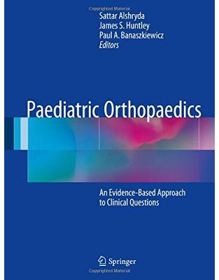 Libraria online eBookshop - Paediatric Orthopaedics: An Evidence-Based Approach to Clinical Questions - Sattar Alshryda, James S. Huntle, Paul A. Banaszkiewicz  - Springer