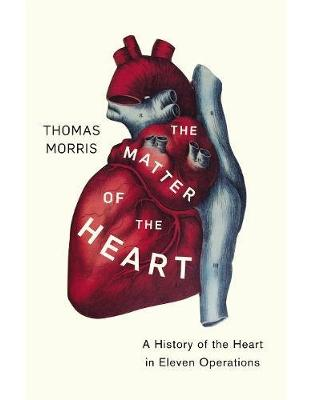 Libraria online eBookshop - The Matter of the Heart: A History of the Heart in Eleven Operations - Thomas Morris  - Random House