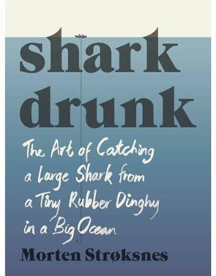 Libraria online eBookshop - Shark Drunk: The Art of Catching a Large Shark from a Tiny Rubber Dinghy in a Big Ocean - Morten Strøksnes, Tiina Nunnally  - Random House
