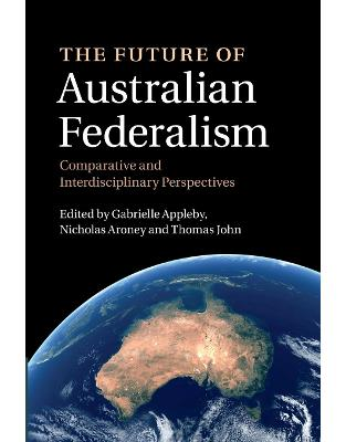 The Future of Australian Federalism: Comparative and Interdisciplinary Perspectives