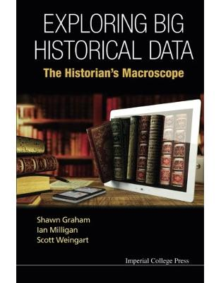 Libraria online eBookshop - Exploring Big Historical Data: The Historian's Macroscope -  Shawn Graham , Ian Milligan,Scott Weingart - World Scientific