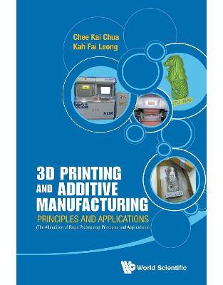 Libraria online eBookshop - 3D Printing And Additive Manufacturing: Principles And Applications (With Companion Media Pack) - Fourth Edition Of Rapid Prototyping - Chee Kai Chua and Kah Fai Leong - World Scientific