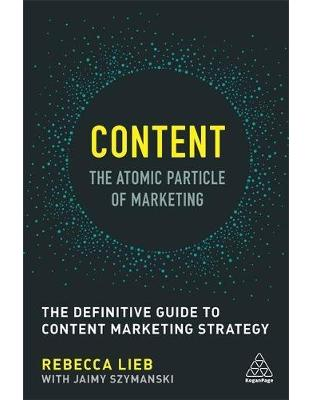 Libraria online eBookshop - Content - The Atomic Particle of Marketing: The Definitive Guide to Content Marketing Strategy - Rebecca Lieb,  - Kogan Page
