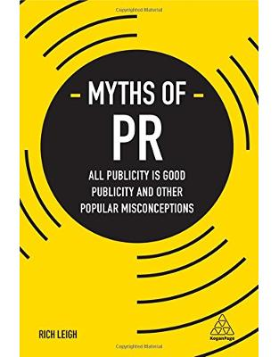 Libraria online eBookshop - Myths of PR: All Publicity is Good Publicity and Other Popular Misconceptions (Business Myths) - Rich Leigh  - Kogan Page