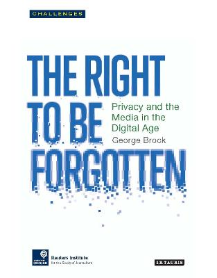 Libraria online eBookshop - The Right to be Forgotten: Privacy and the Media in the Digital Age (RISJ Challenges Series) -  George Brock  - I.B. Tauris