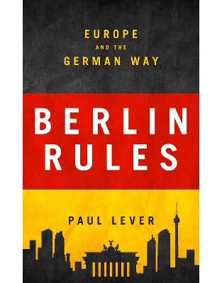 Libraria online eBookshop - Berlin Rules: Europe and the German Way  - Paul Lever - I.B.Tauris