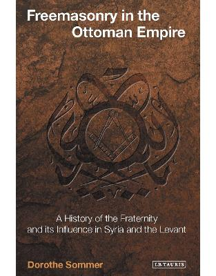 Libraria online eBookshop - Freemasonry in the Ottoman Empire: A History of the Fraternity and its Influence in Syria and the Levant - Dorothe Sommer  - I.B.Tauris