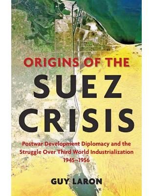 Origins of the Suez Crisis. Postwar Development Diplomacy and the Struggle over Third World Industrialization, 1945-1956