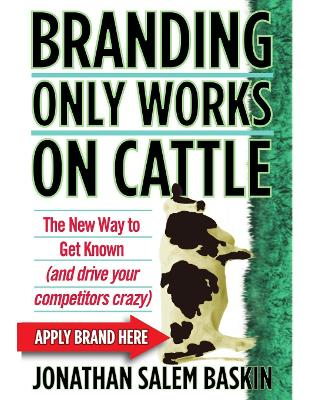 Branding Only Works on Cattle : The New Way to Get Known(and drive your competitors crazy)