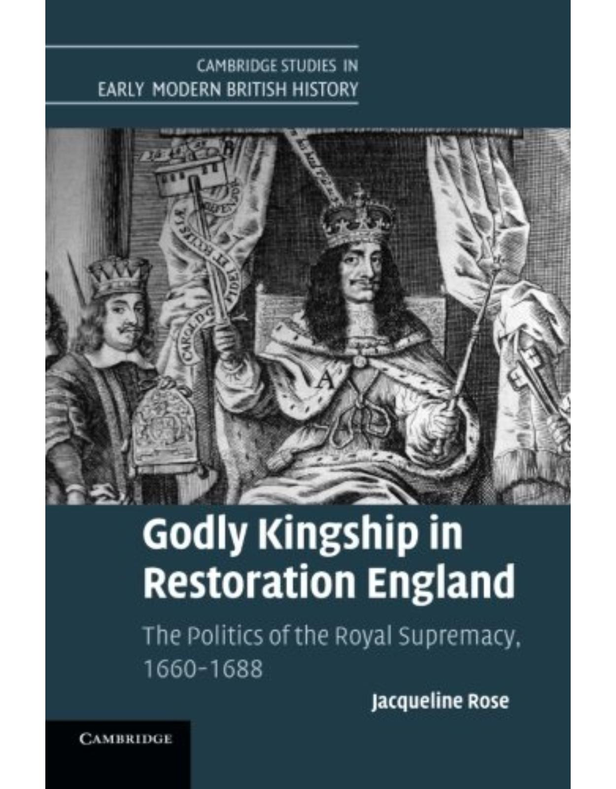 Godly Kingship in Restoration England: The Politics of The Royal Supremacy, 1660-1688 (Cambridge Studies in Early Modern British History)
