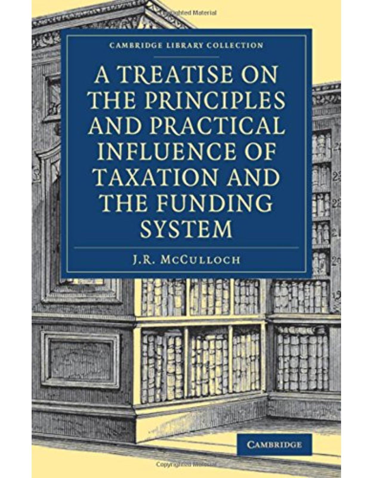 A Treatise on the Principles and Practical Influence of Taxation and the Funding System (Cambridge Library Collection - British and Irish History, 19th Century)