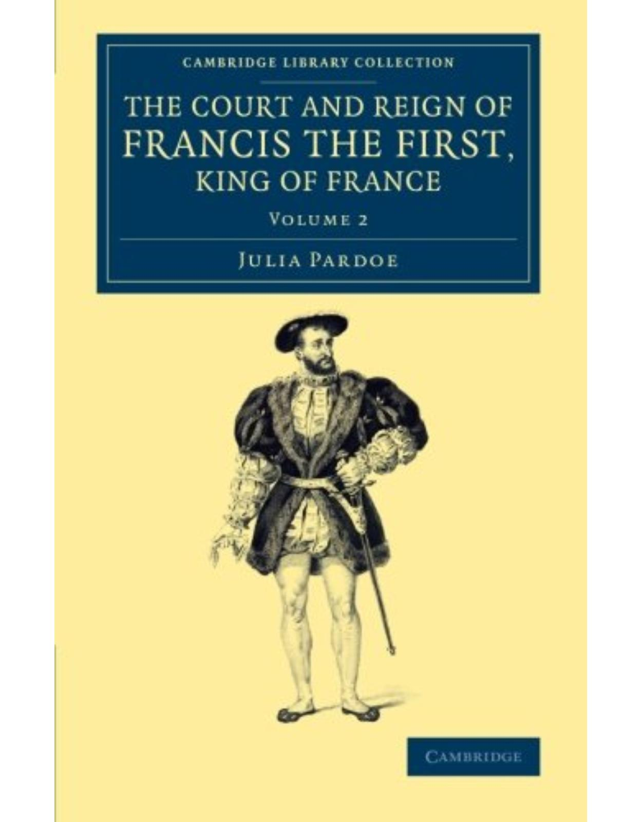 The Court and Reign of Francis the First, King of France: Volume 2 (Cambridge Library Collection - European History)