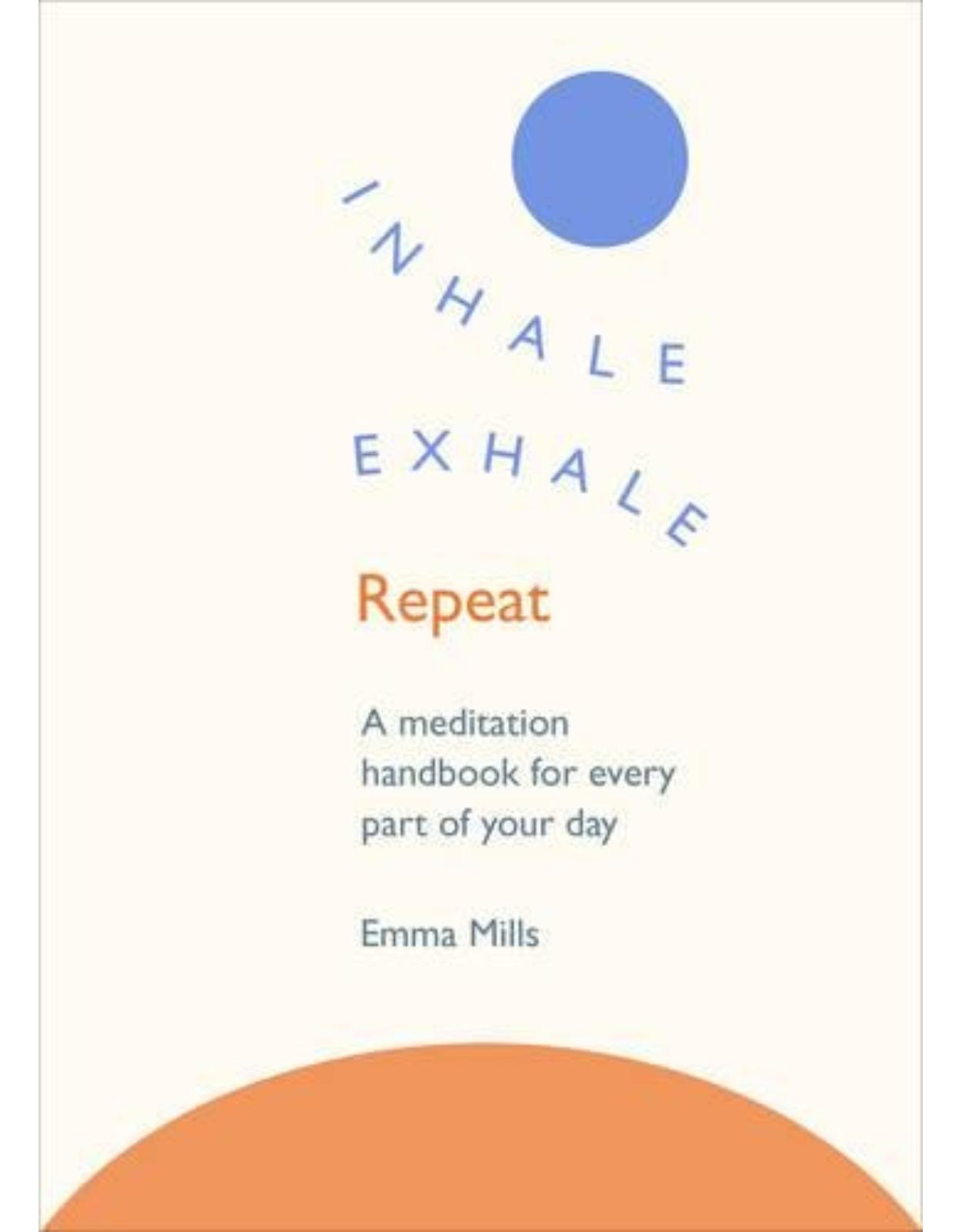 Inhale · Exhale · Repeat: A meditation handbook for every part of your day