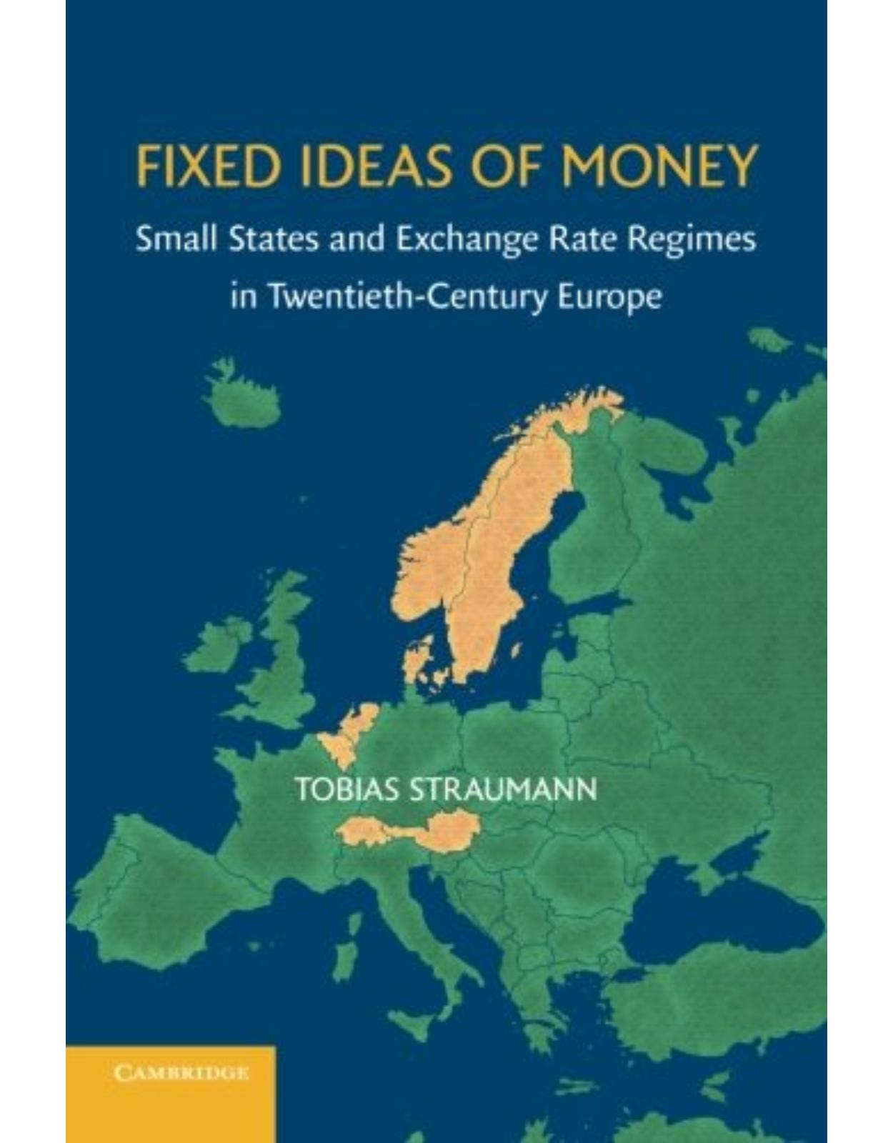 Fixed Ideas of Money: Small States and Exchange Rate Regimes in Twentieth-Century Europe (Studies in Macroeconomic History)