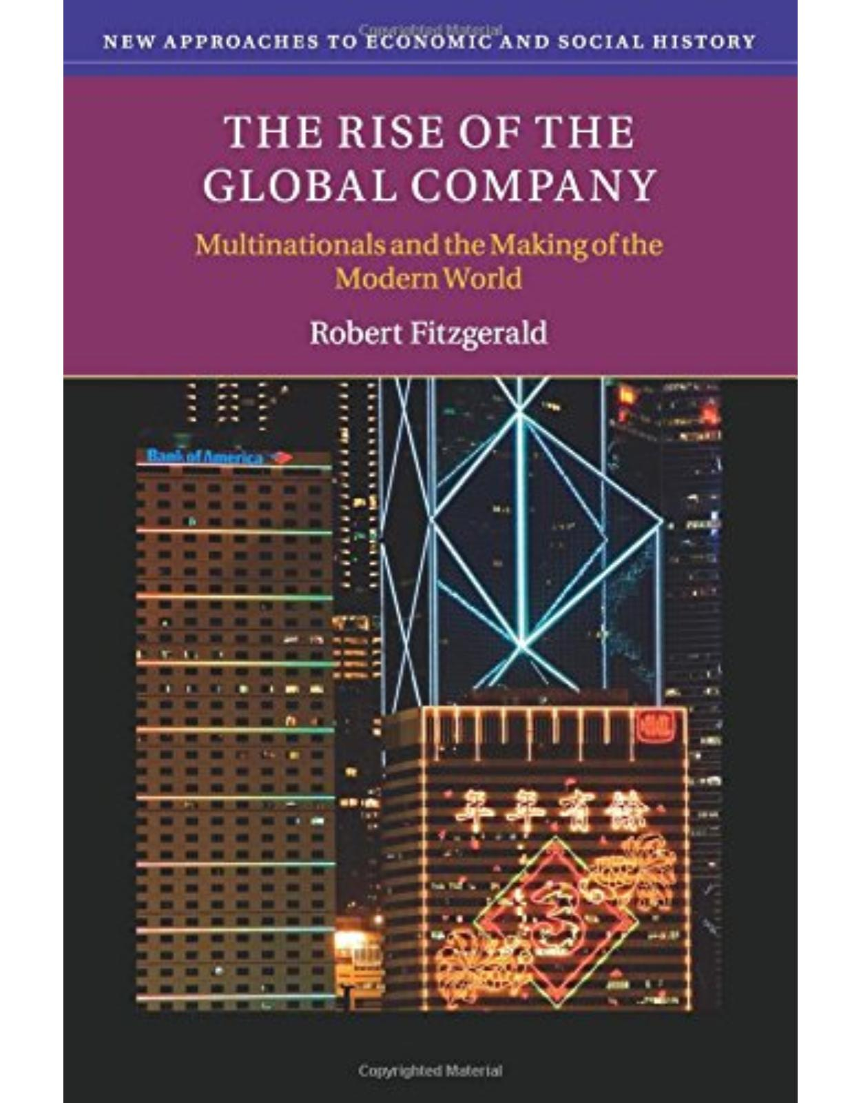 The Rise of the Global Company: Multinationals and the Making of the Modern World (New Approaches to Economic and Social History)