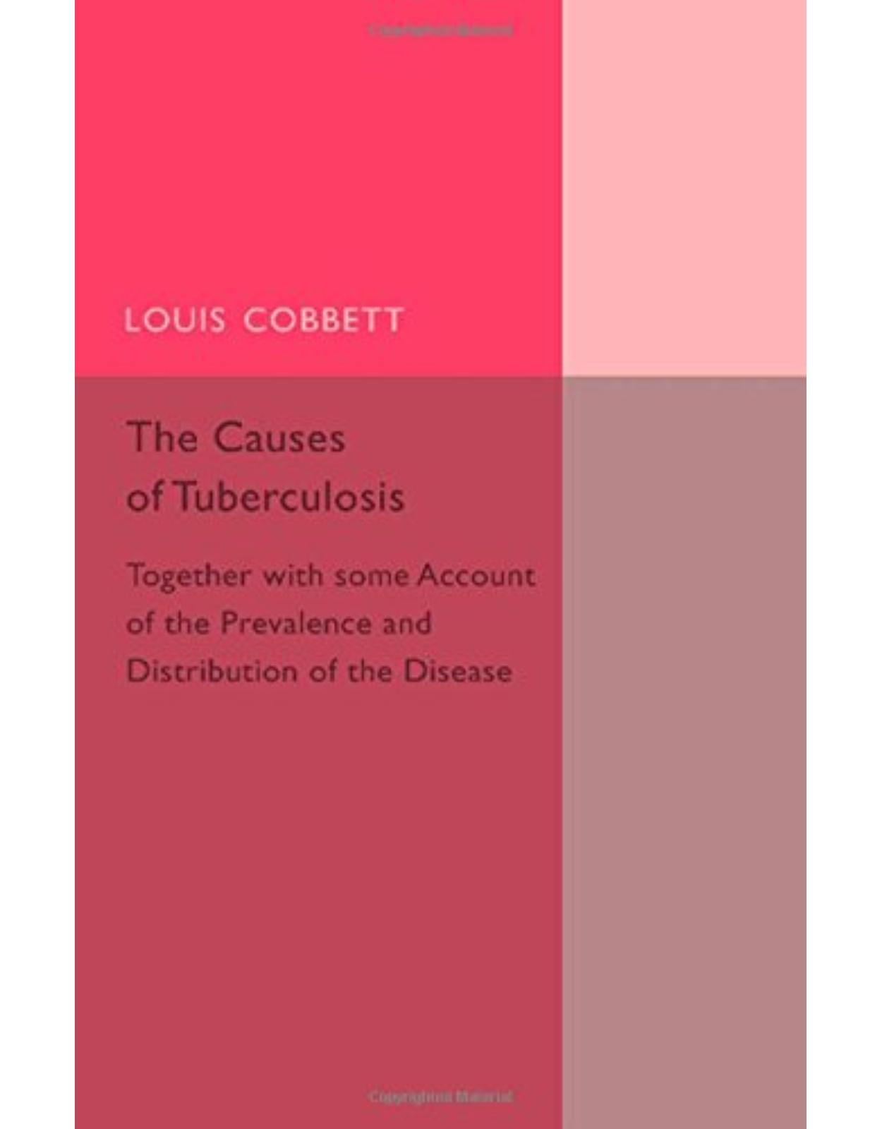The Causes of Tuberculosis: Together with Some Account of the Prevalence and Distribution of the Disease