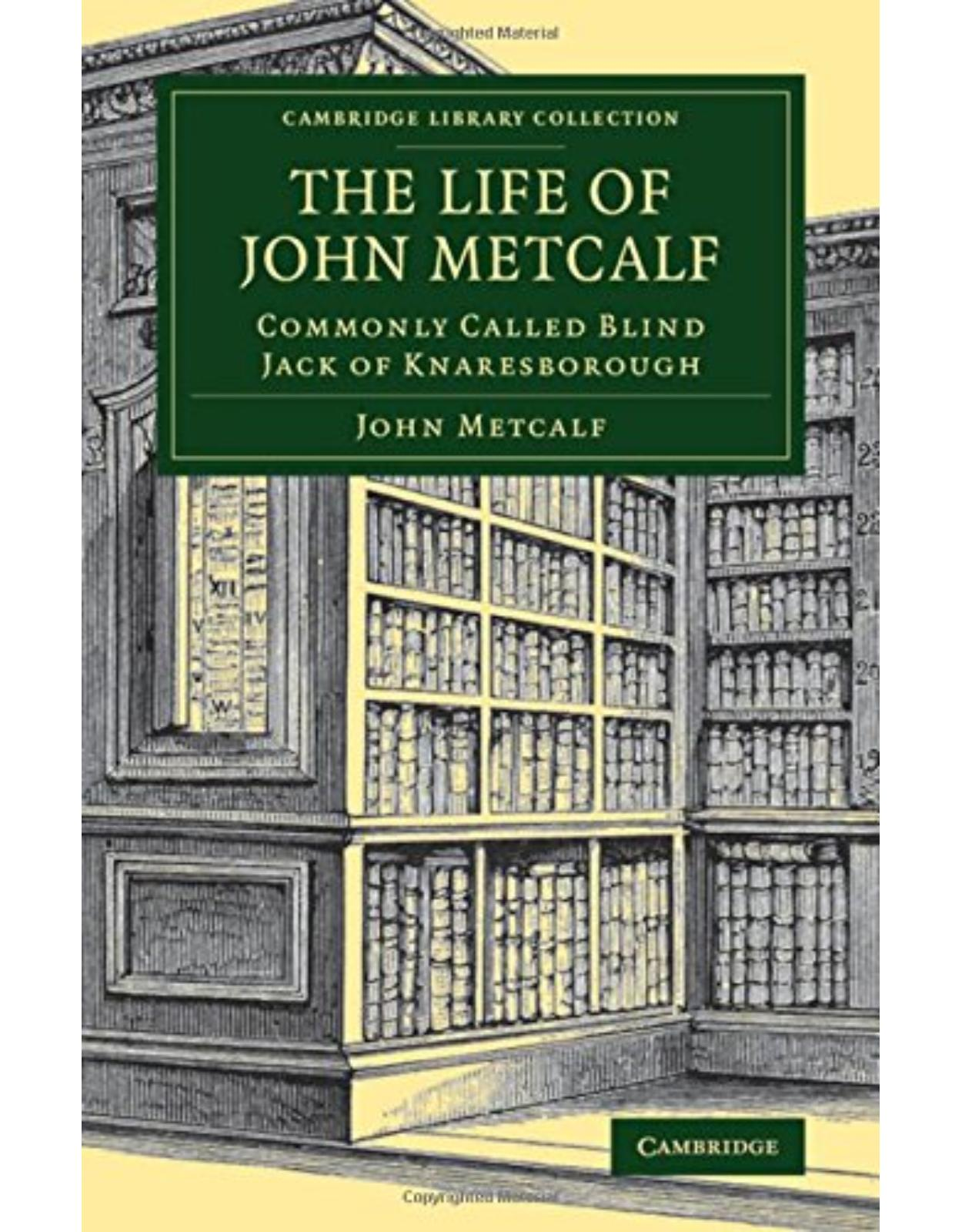 The Life of John Metcalf: Commonly Called Blind Jack of Knaresborough (Cambridge Library Collection - Technology)
