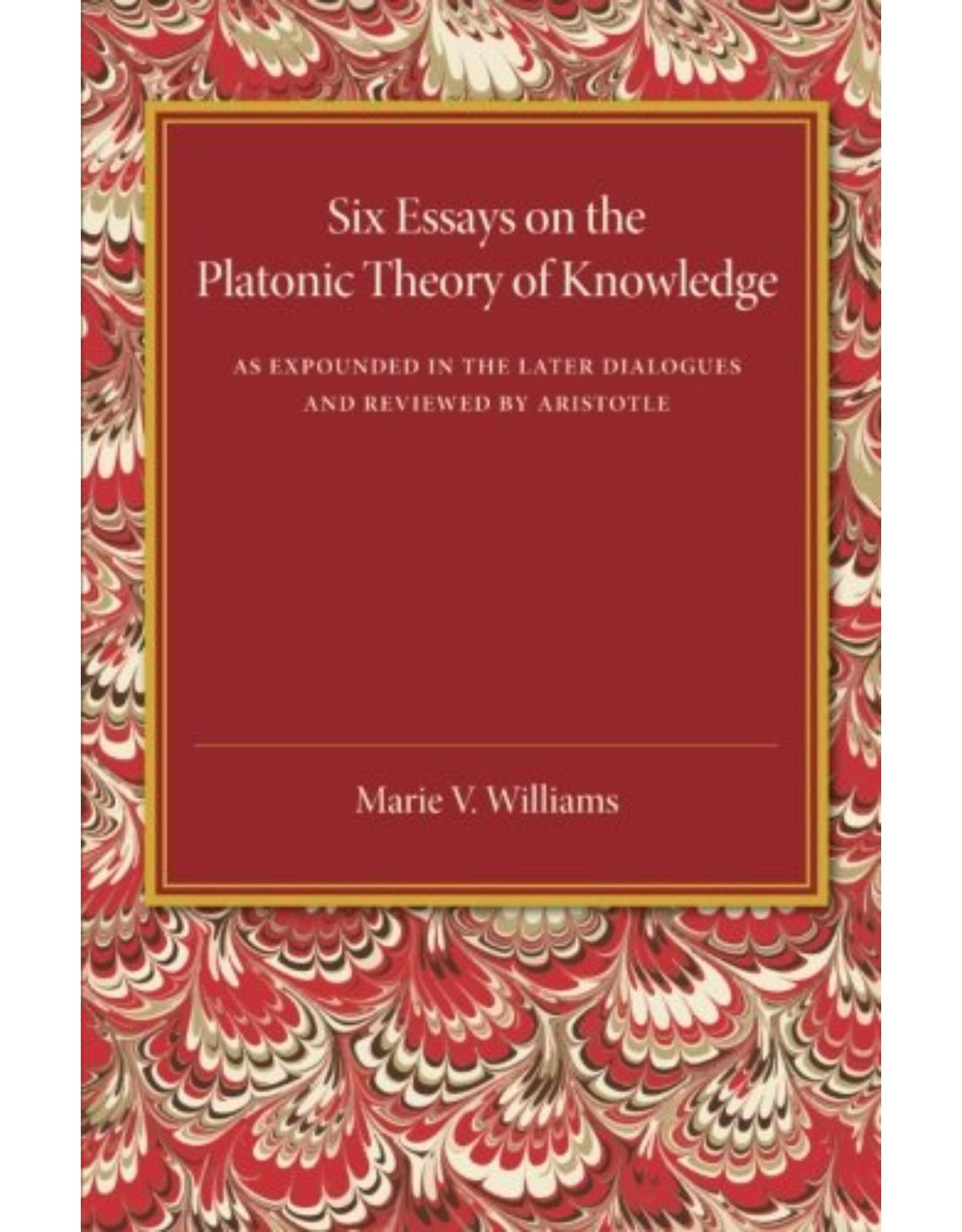 Six Essays on the Platonic Theory of Knowledge: As Expounded in the Later Dialogues and Reviewed by Aristotle