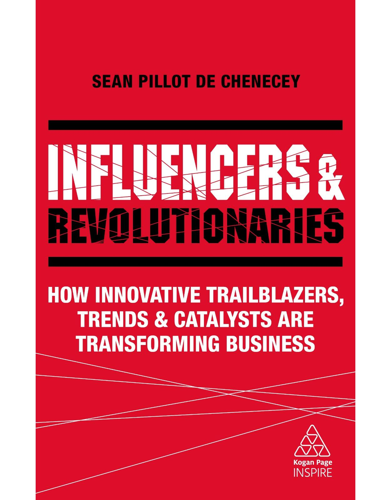 Influencers and Revolutionaries: How Innovative Trailblazers, Trends and Catalysts Are Transforming Business