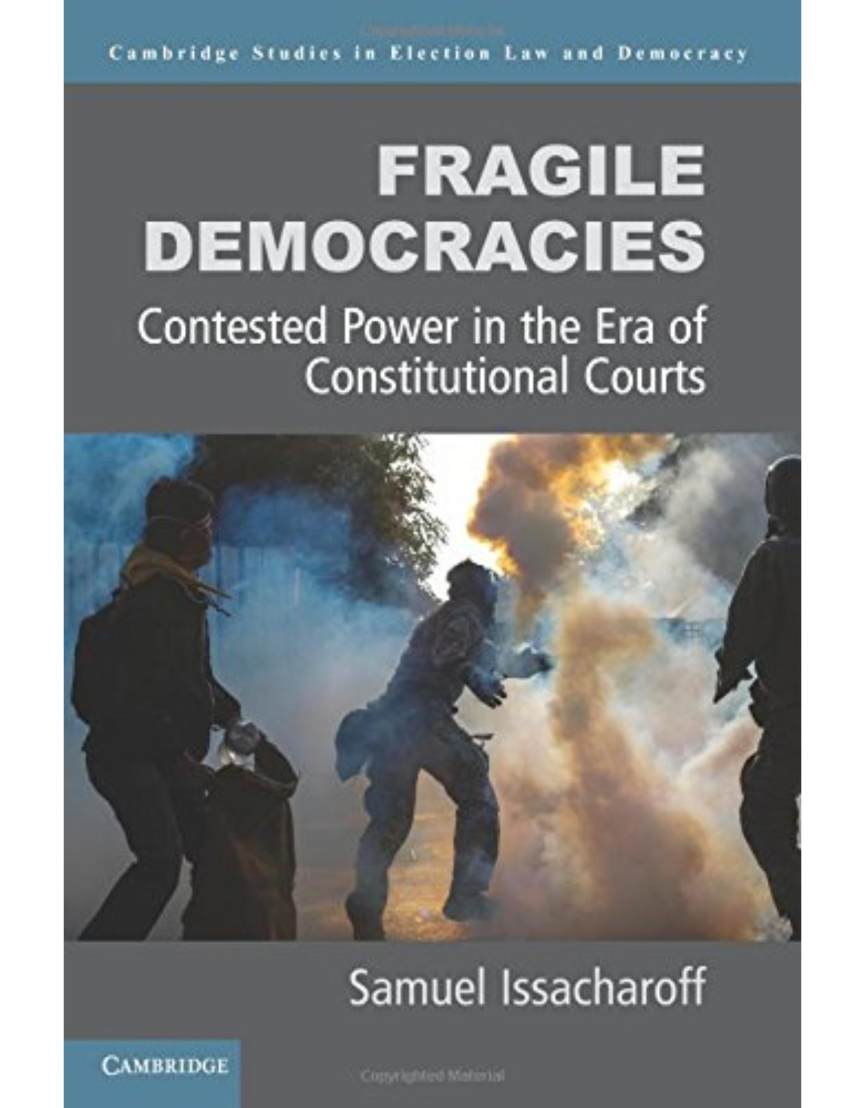 Fragile Democracies: Contested Power in the Era of Constitutional Courts (Cambridge Studies in Election Law and Democracy)