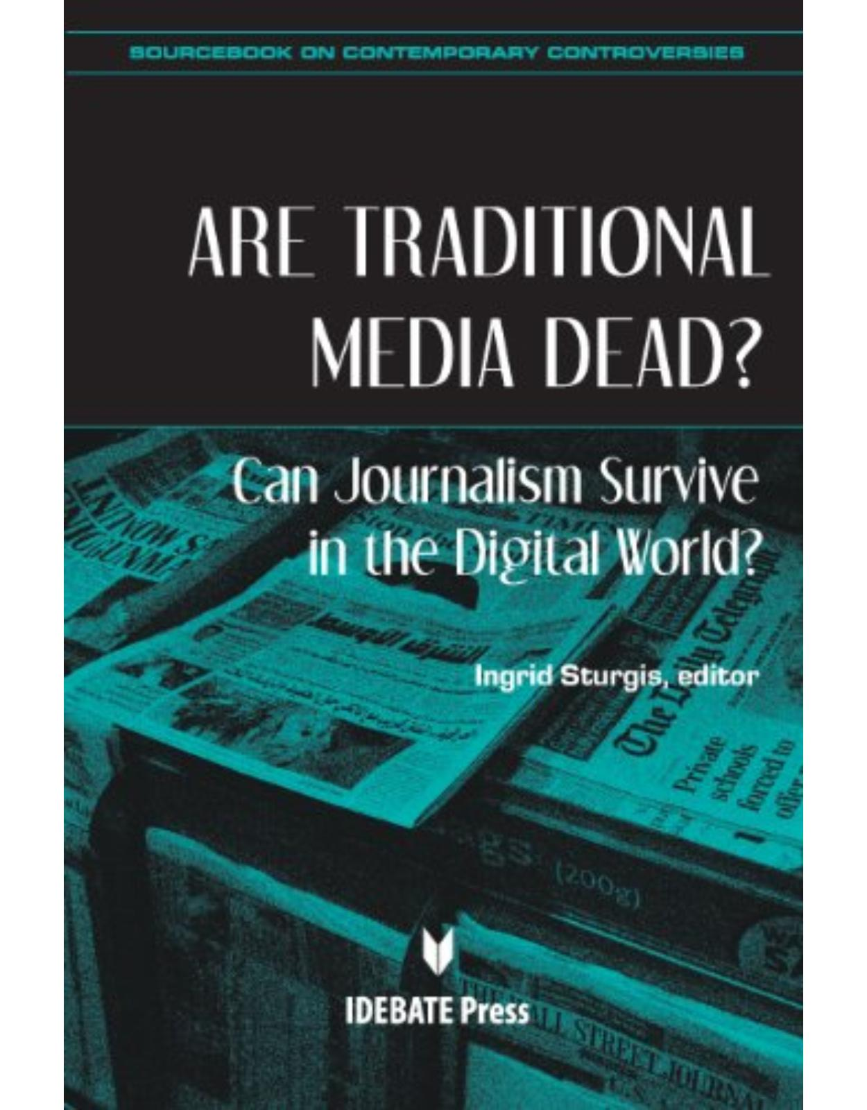 Are Traditional Media Dead? Can Journalism Survive in the Digital World? (Sourcebook on Contemporary Controversies)