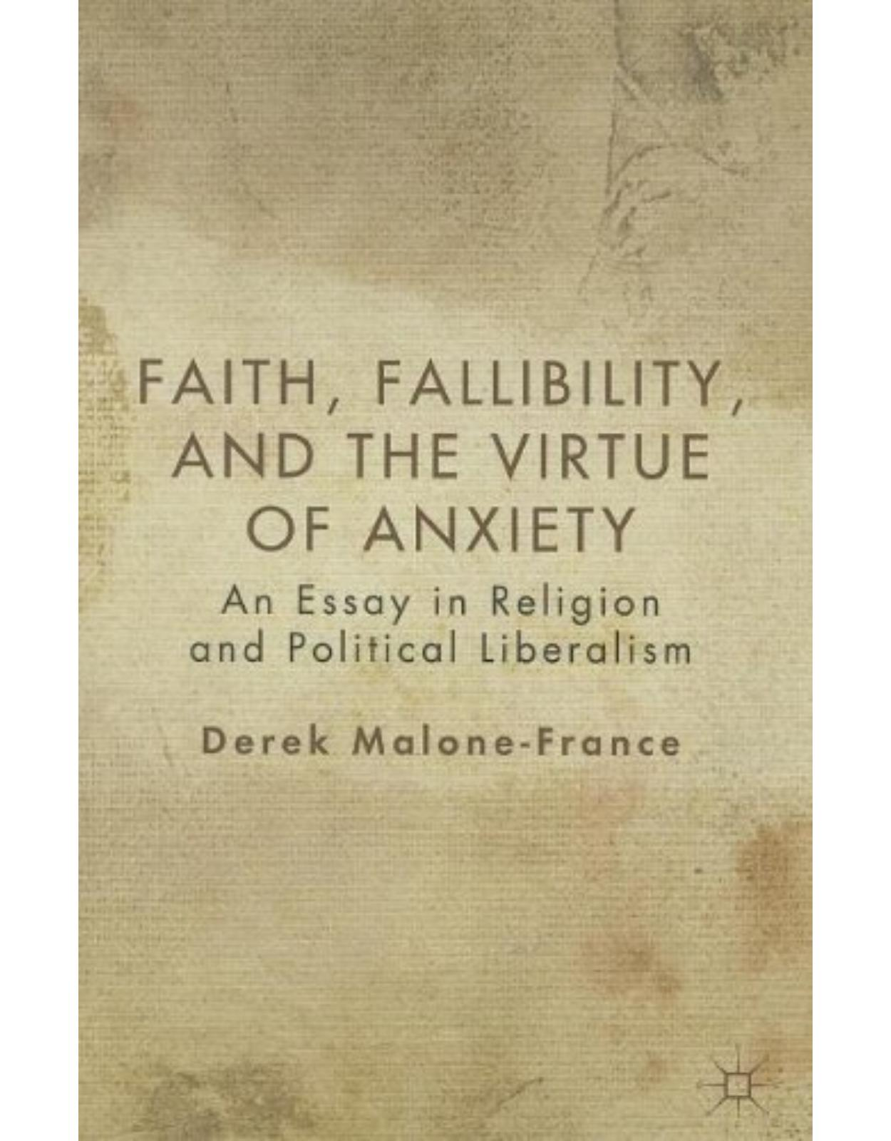 Faith, Fallibility, and the Virtue of Anxiety: An Essay in Religion and Political Liberalism