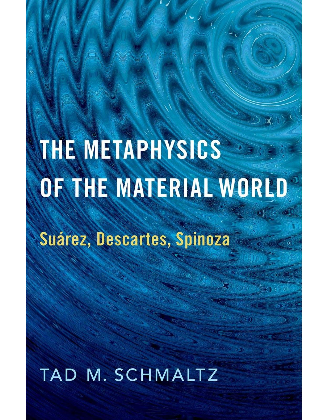 The Metaphysics of the Material World: Suárez, Descartes, Spinoza