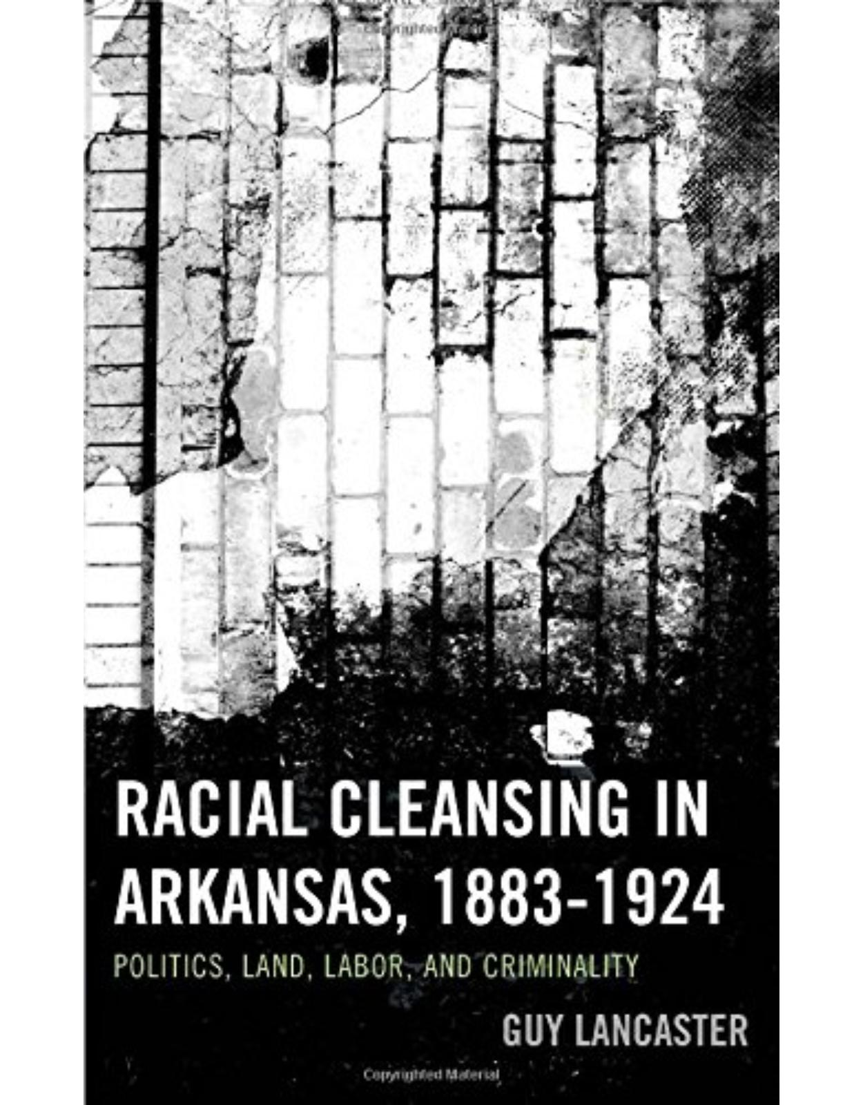 Racial Cleansing in Arkansas, 1883�1924: Politics, Land, Labor, and Criminality