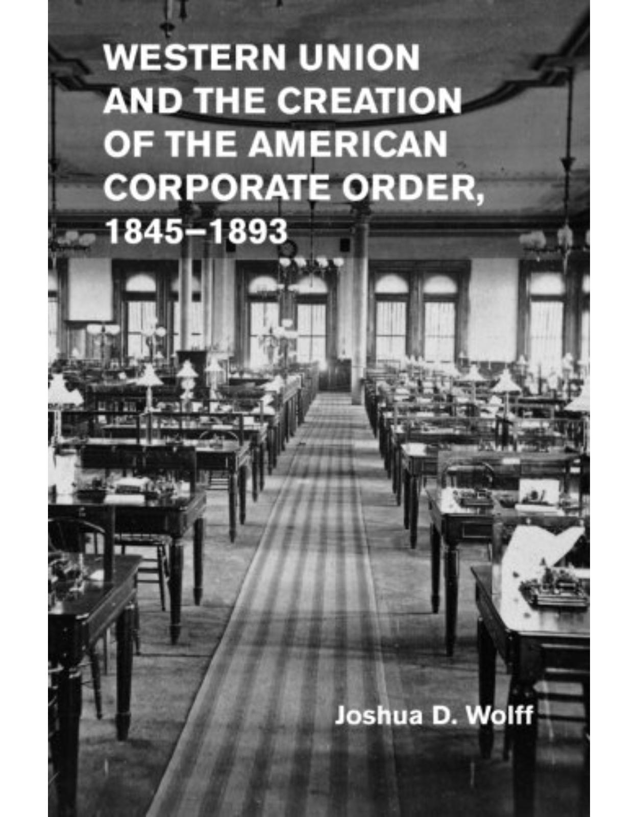 Western Union and the Creation of the American Corporate Order, 1845-1893