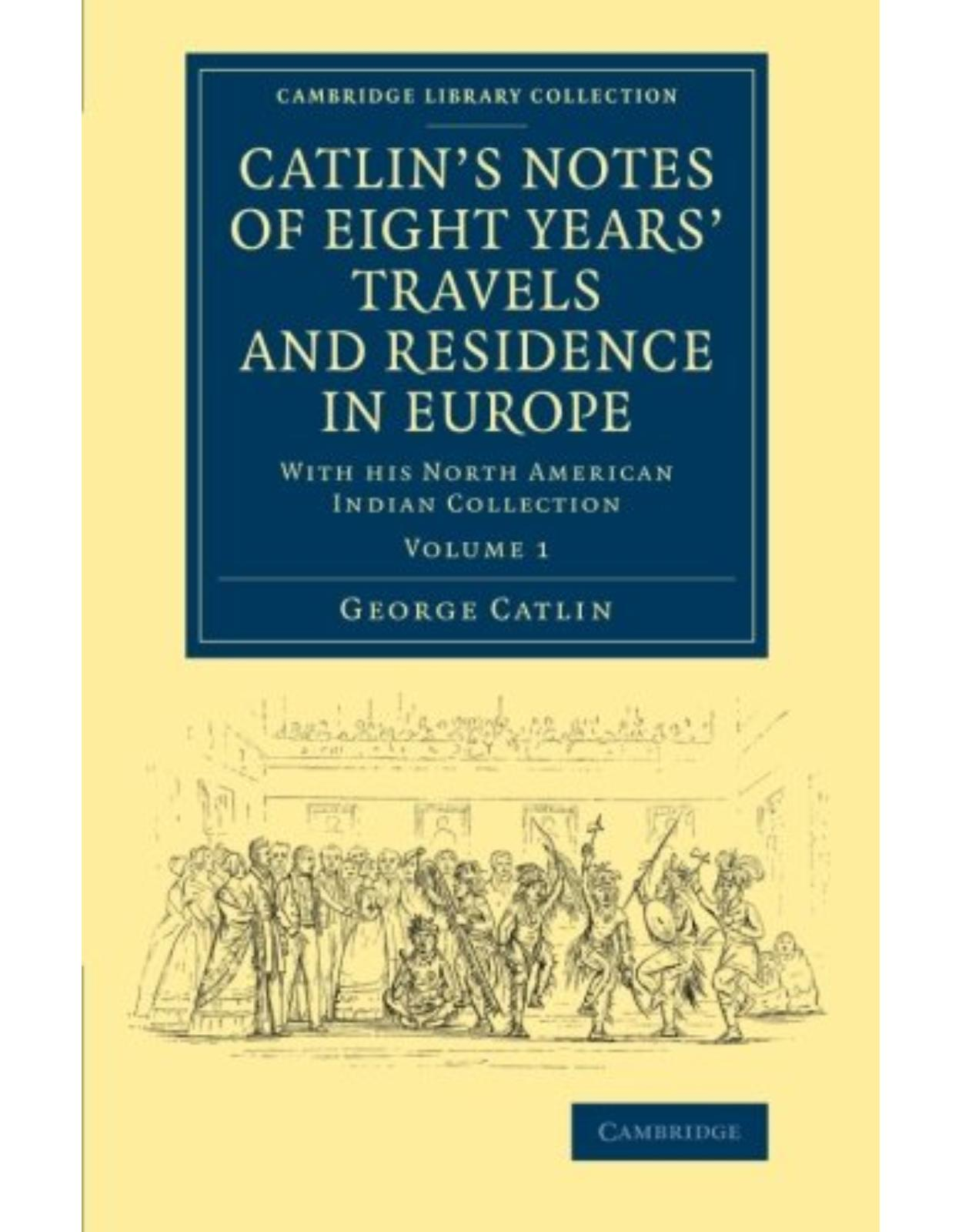 CatlinÂ's Notes of Eight YearsÂ' Travels and Residence in Europe: Volume 1: With his North American Indian Collection (Cambridge Library Collection - North American History)