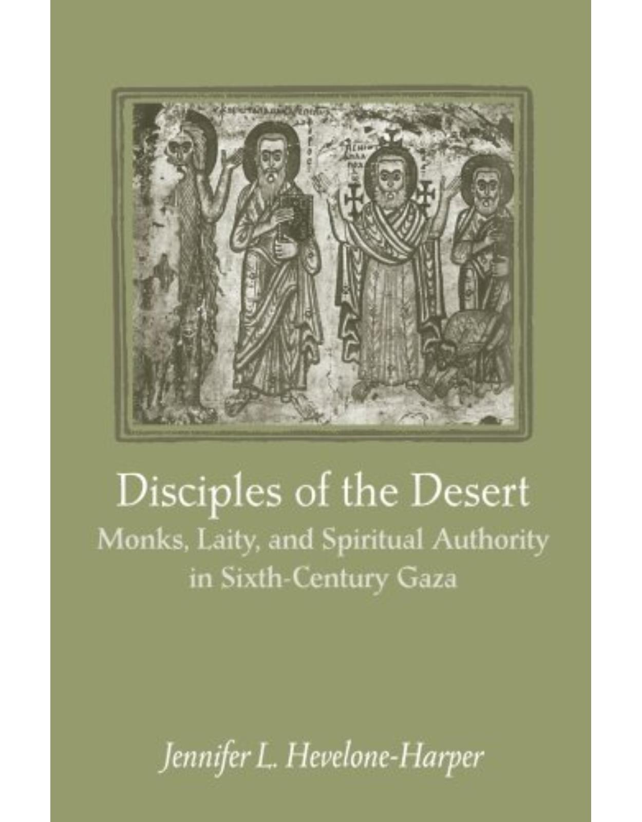 Disciples of the Desert, Monks, Laity, and Spiritual Authority in Sixth-Century Gaza