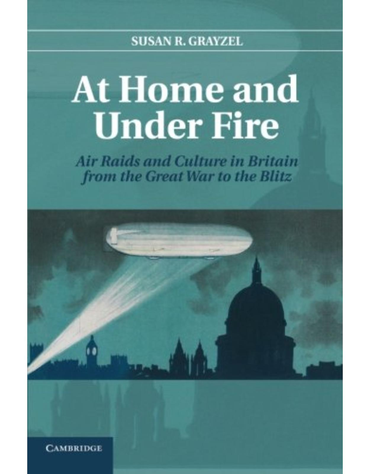At Home and under Fire: Air Raids and Culture in Britain from the Great War to the Blitz