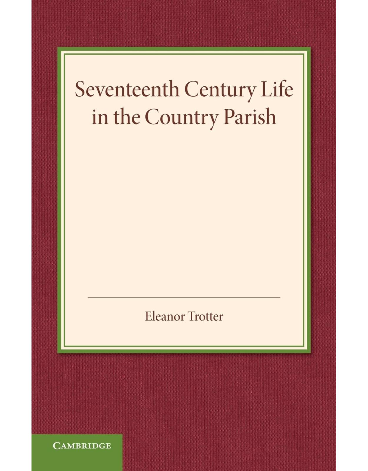 Seventeenth Century Life in the Country Parish: With Special Reference to Local Government